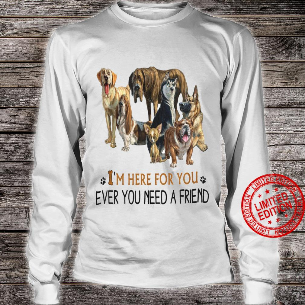 Dgs I'm Here For You Ever You Need A Friend Shirt long sleeved