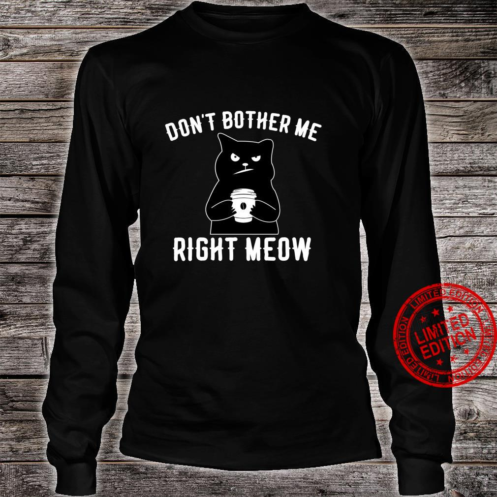 Don't Bother Me Right Meow Cat Or Coffee Shirt long sleeved