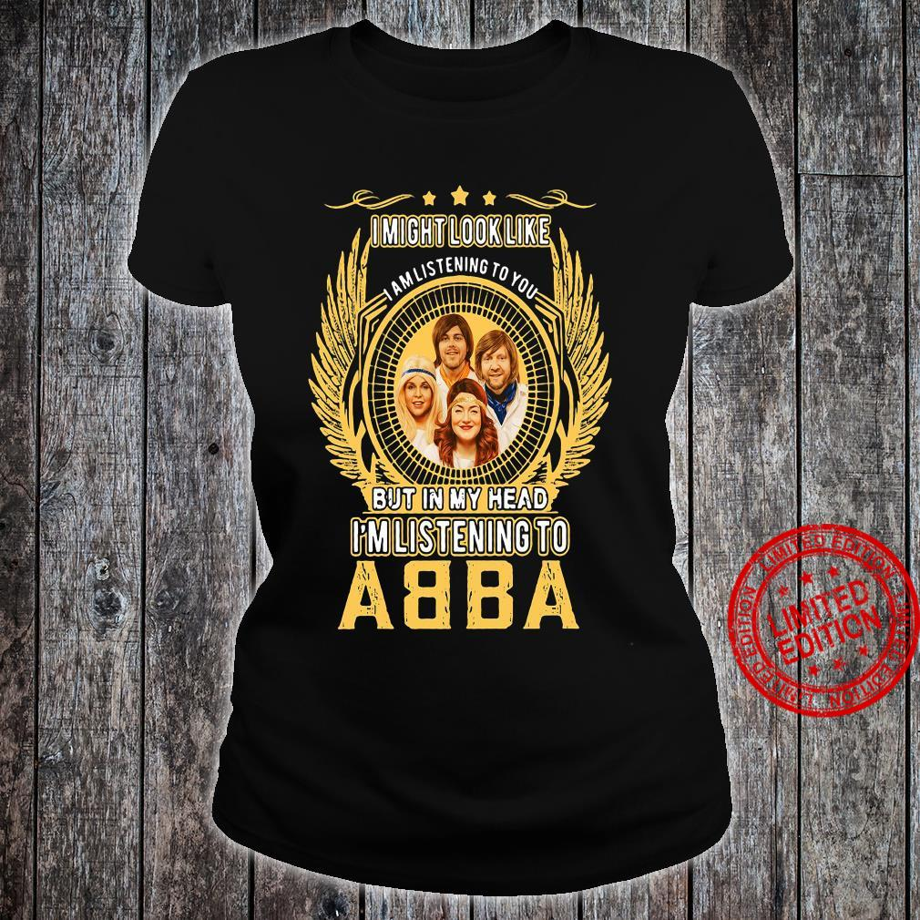 I Might Look Like I Am Listening To You But In My Head I'm Listening To Abba Shirt ladies tee