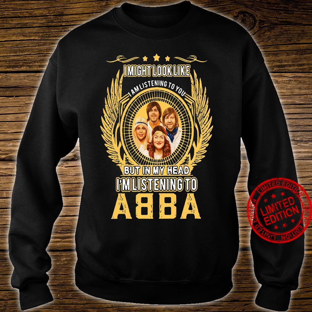I Might Look Like I Am Listening To You But In My Head I'm Listening To Abba Shirt sweater