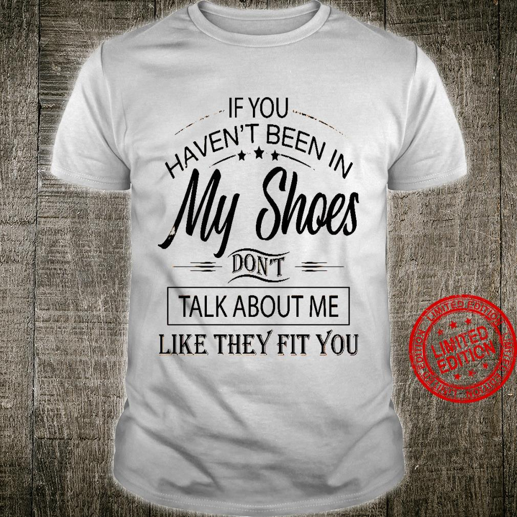 If You Haven't Been In My Shoes Don't Talk About Me Like They Fit You Shirt