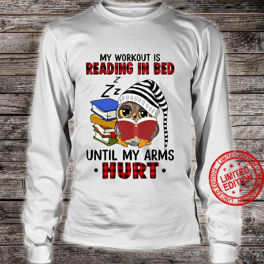 Owl My Workout Is Reading In Bed Until My Arms Hurt Shirt long sleeved