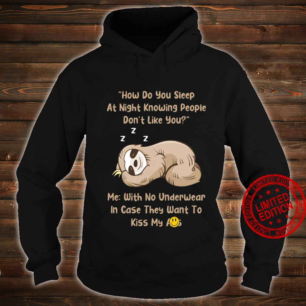 Sloth How Do You Sleep At Night Knowing People Don't Like You Me With No Underwear In Case They Want To Kis My Shirt hoodie
