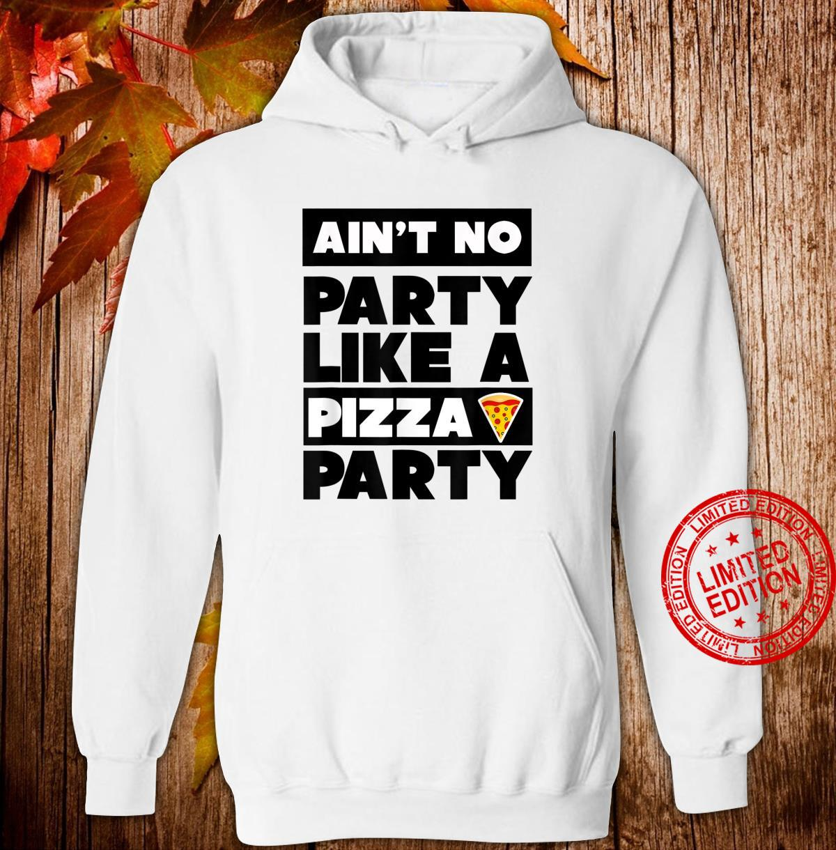 Ain't No Party Like a Pizza Party, Pizza Shirt hoodie