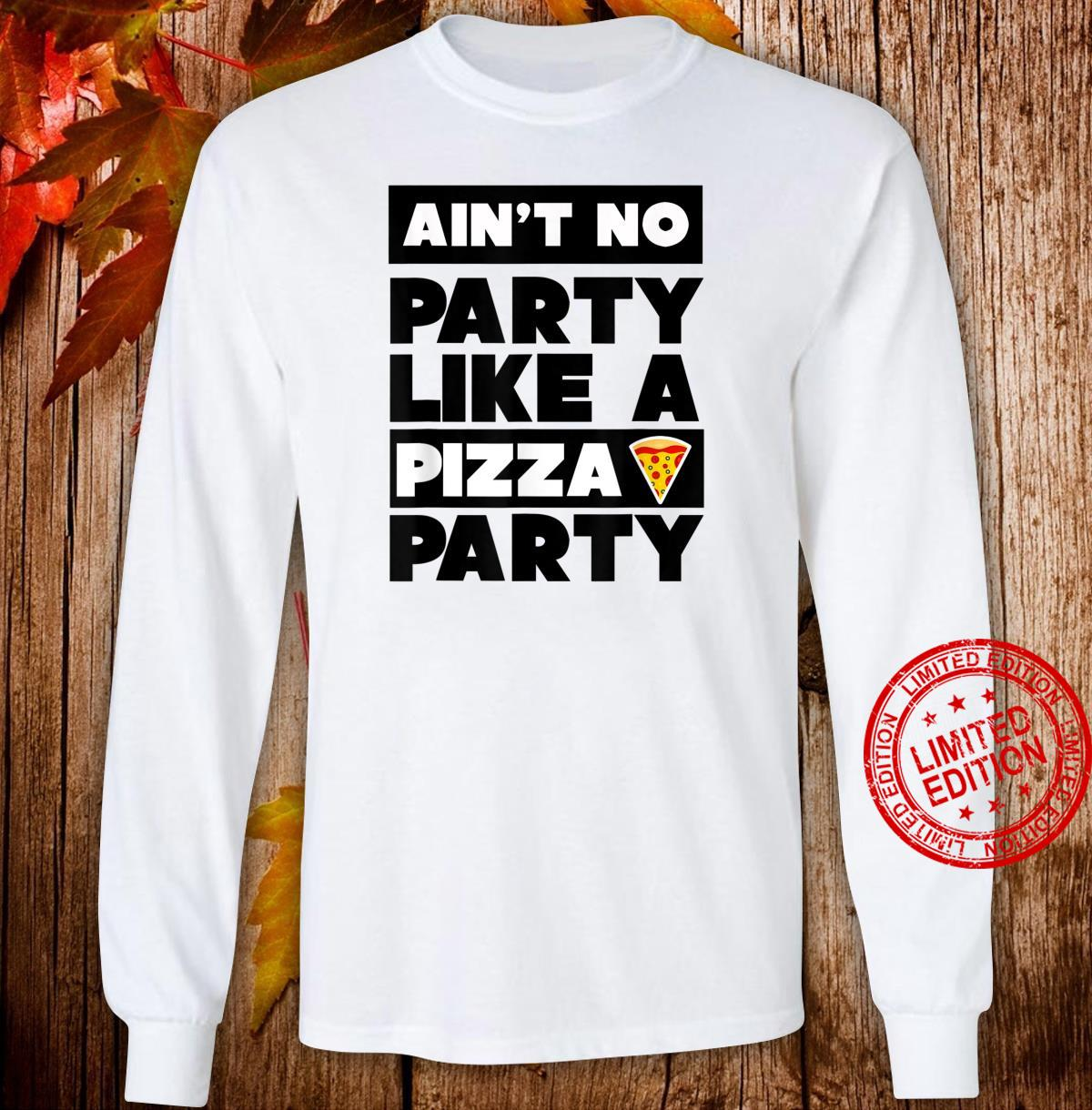 Ain't No Party Like a Pizza Party, Pizza Shirt long sleeved