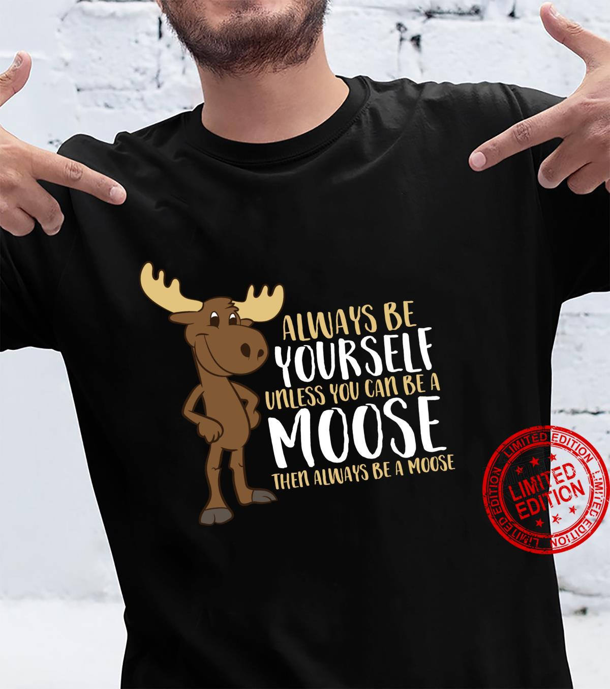 Always Be Yourself Unless You Can Be A Moose Shirt