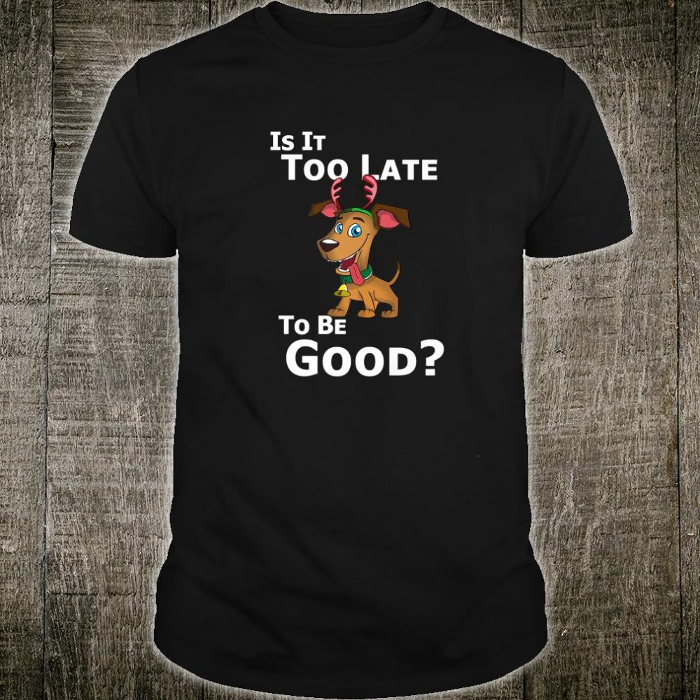 Christmas Dog Reindeer Is It Too Late To Be Good Shirt