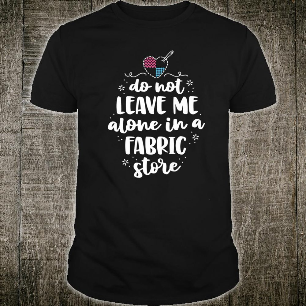 Do Not Leave Me Alone In Fabric Store Yarn Quilter Quilting Shirt