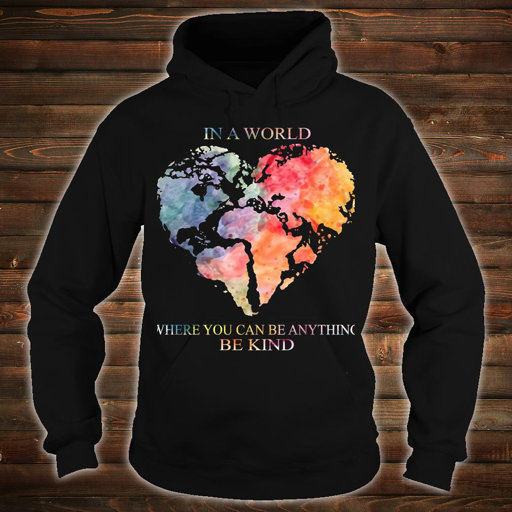 Earth Heart In a world where you can be anything be kind shirt hoodie