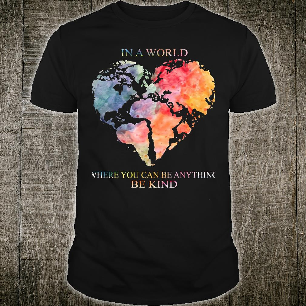 Earth Heart In a world where you can be anything be kind shirt