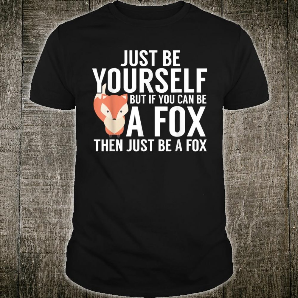 Fox Shirt, Just Be Yourself But If You Can Be A Fox Shirt