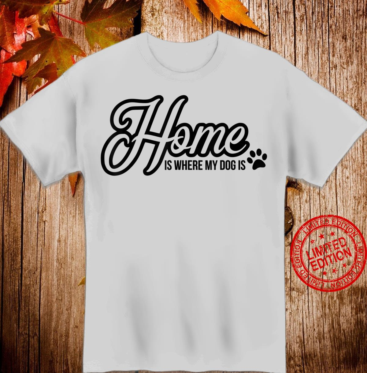 Funny Dog quote Home is where my dog is Shirt