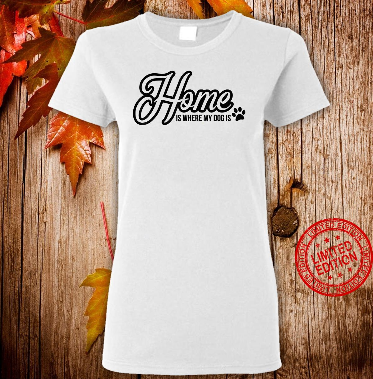 Funny Dog quote Home is where my dog is Shirt ladies tee