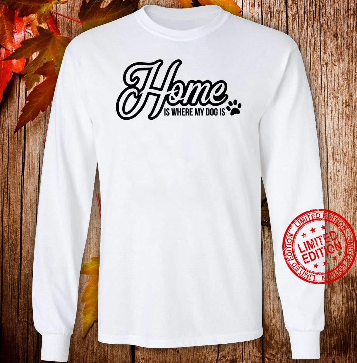 Funny Dog quote Home is where my dog is Shirt long sleeved