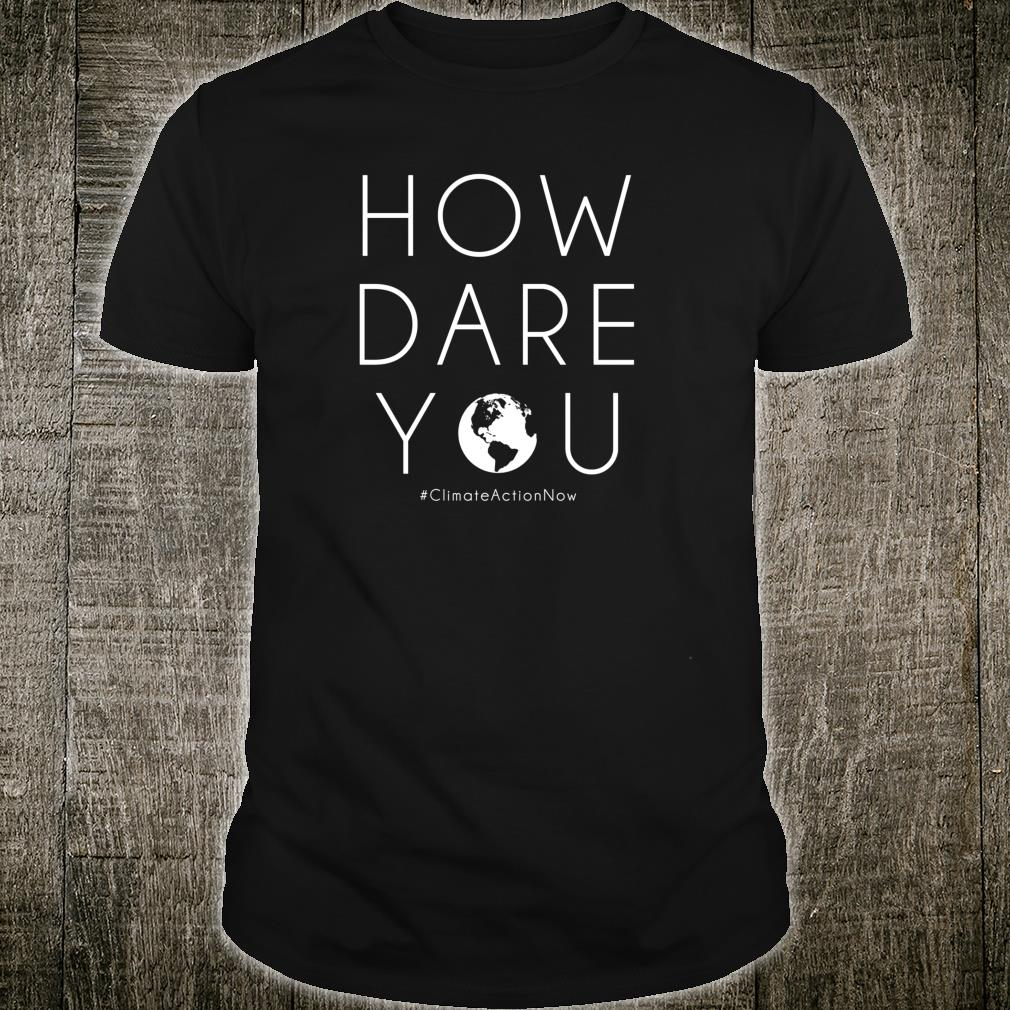 How Dare You Climate Action Now Shirt