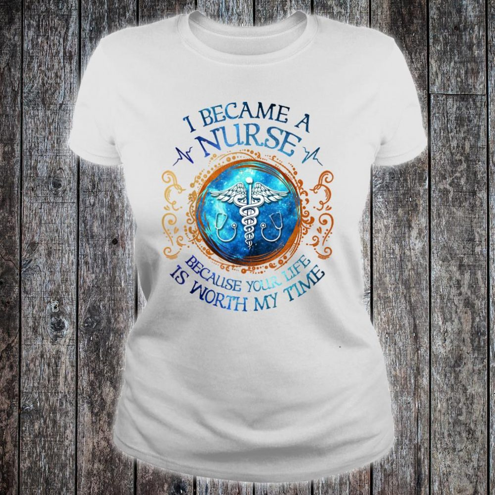 I Became A Nurse Because Your Life Is Worth My Time Shirt ladies tee
