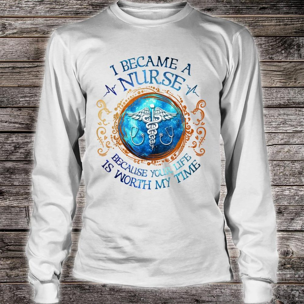 I Became A Nurse Because Your Life Is Worth My Time Shirt long sleeved