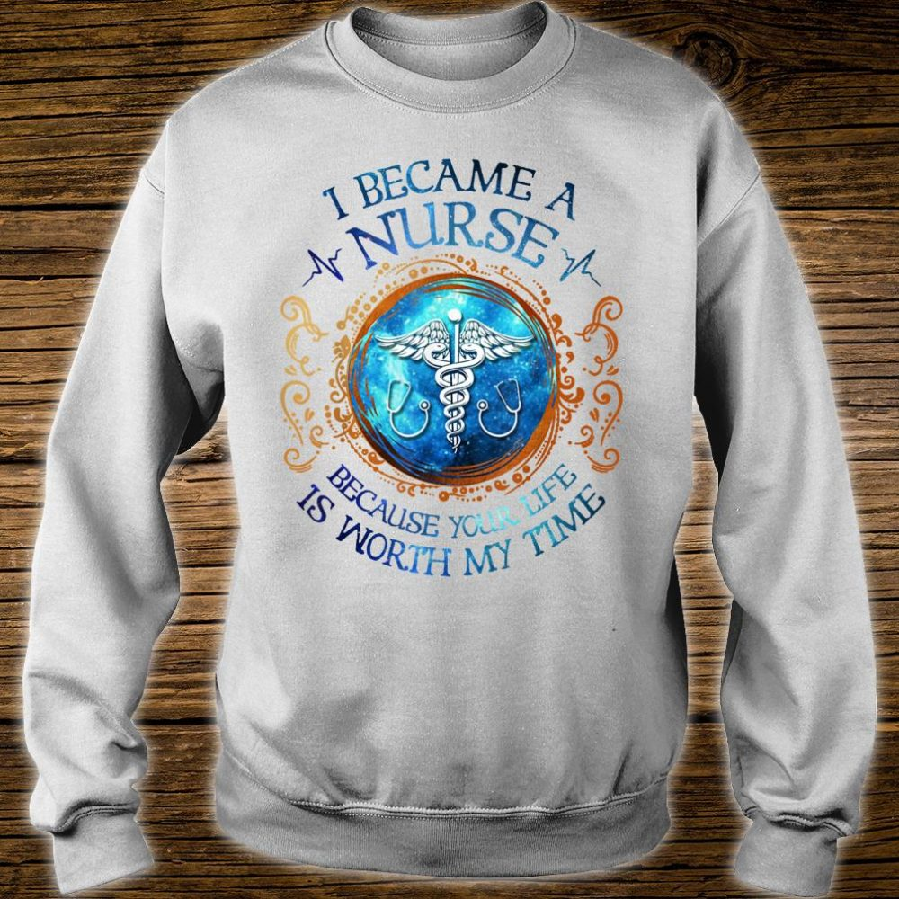 I Became A Nurse Because Your Life Is Worth My Time Shirt sweater