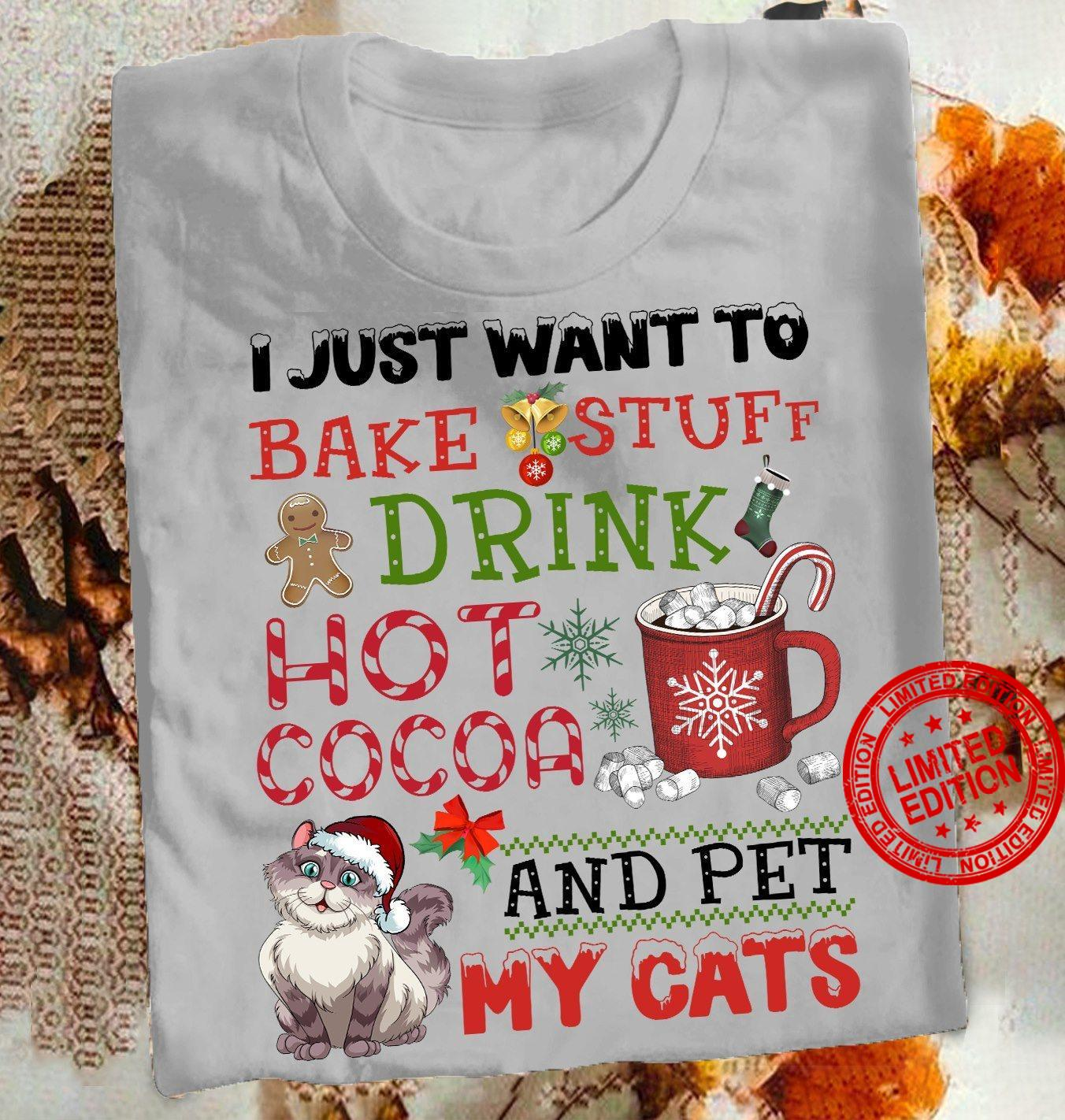 I Just Want To Bake Stuff Drink Hot Cocoa And Pet My Cats Shirt