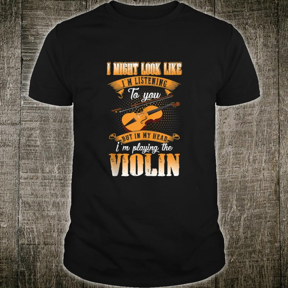 I Might Look Like I'm Listening To You But In My Head Violin Shirt