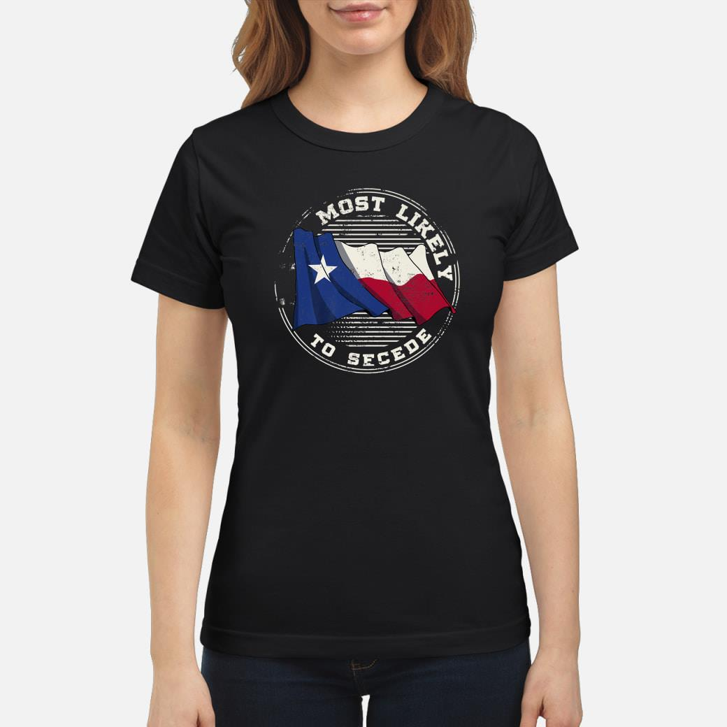 Most Likely to Secede Texas Joke Design Idea Shirt ladies tee
