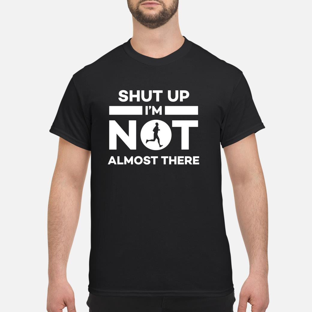 Shut Up I'm Not Almost There Running Shirt