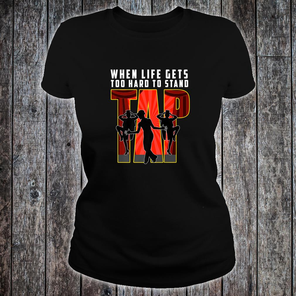 Tap Dance When Life Is Too Hard To Stand Dancer Shirt ladies tee