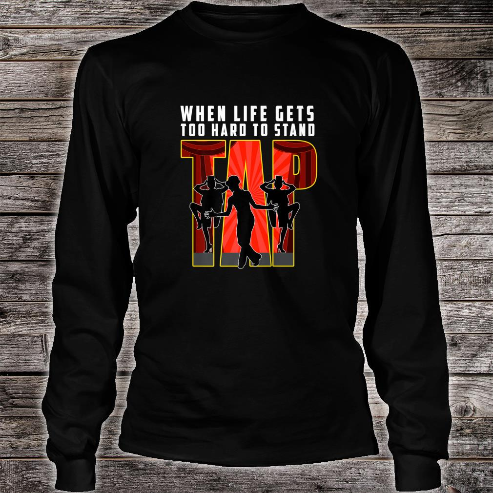 Tap Dance When Life Is Too Hard To Stand Dancer Shirt long sleeved