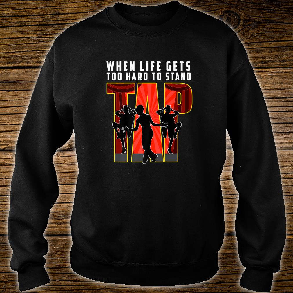 Tap Dance When Life Is Too Hard To Stand Dancer Shirt sweater